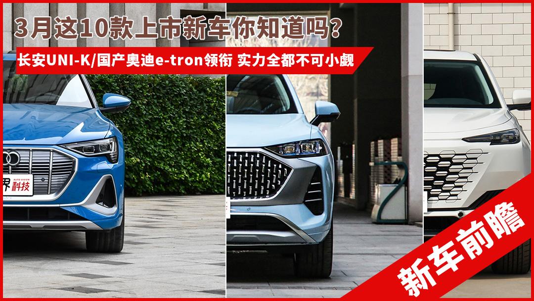 不可小觑 3月上市10款新车前瞻 长安UNI-K/国产奥迪e-tron领衔