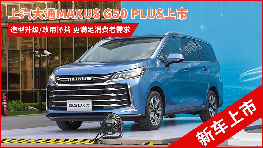 上汽大通MAXUS G50 PLUS售11.88万元起 采用全新造型 完善品牌C2B定制化模式