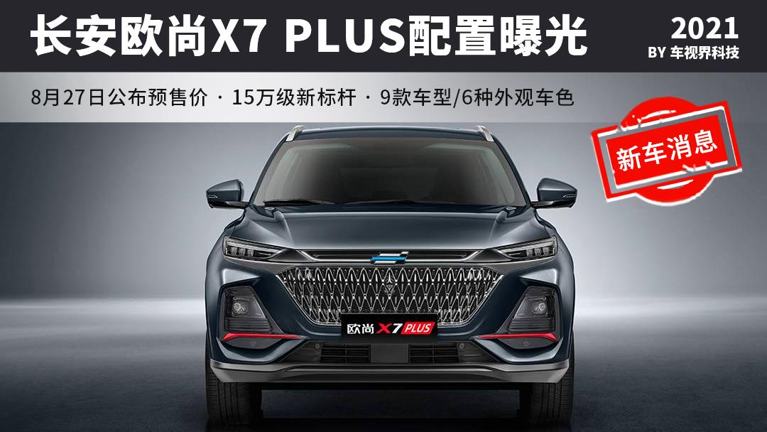 长安欧尚X7 PLUS配置发布,9款车型/6种外观颜色,8月27日预售